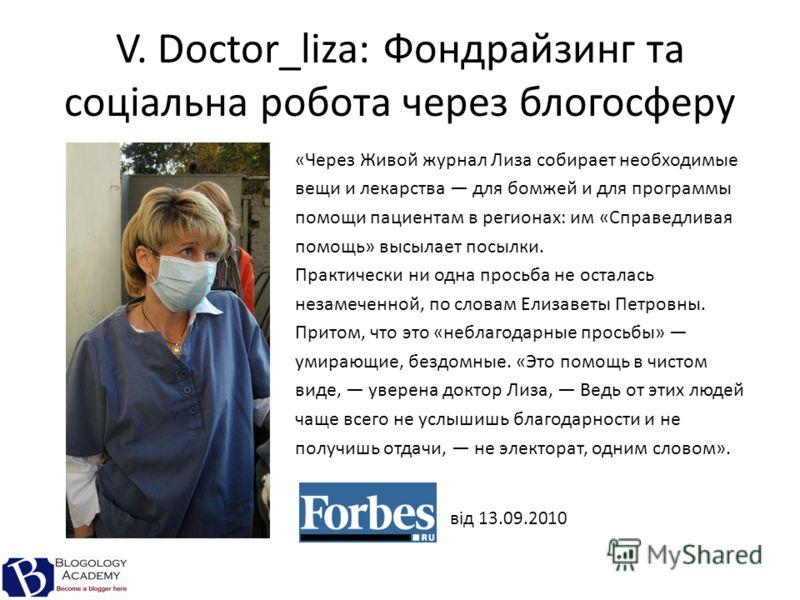 V. Doctor_liza: Фондрайзинг та соціальна робота через блогосферу «Через Живой журнал Лиза собирает необходимые вещи и лекарства для бомжей и для программы помощи пациентам в регионах: им «Справедливая помощь» высылает посылки. Практически ни одна про