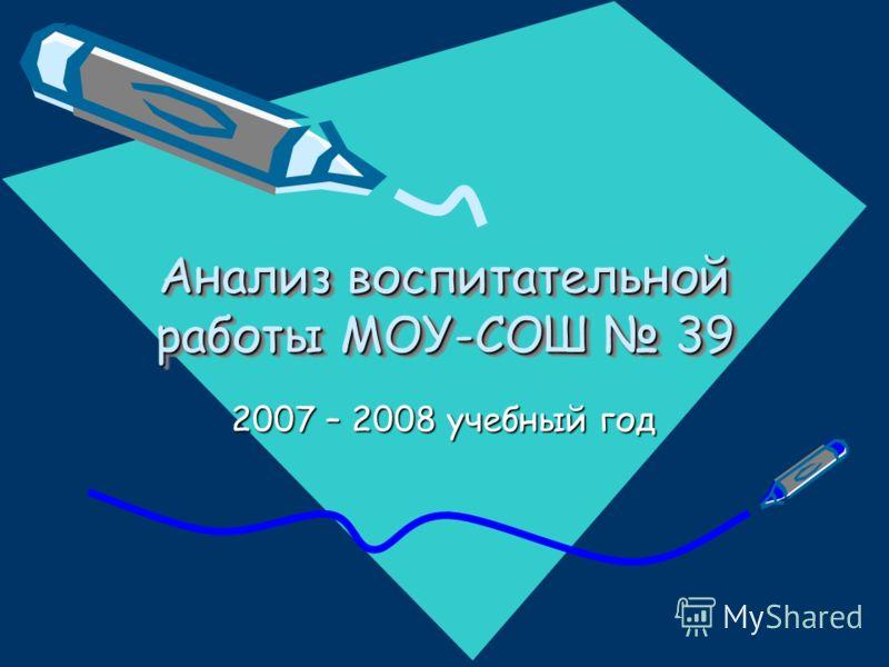 Анализ воспитательной работы МОУ-СОШ 39 2007 – 2008 учебный год