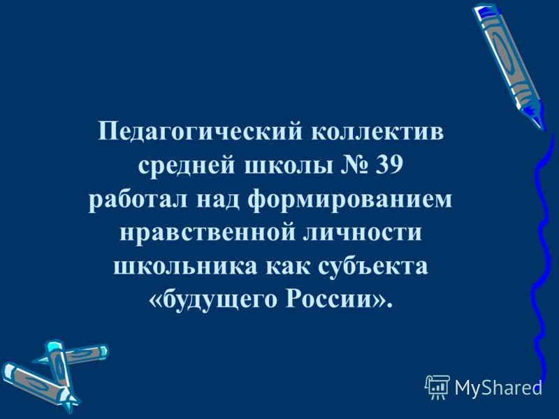 Педагогический коллектив средней школы 39 работал над формированием нравственной личности школьника как субъекта «будущего России».