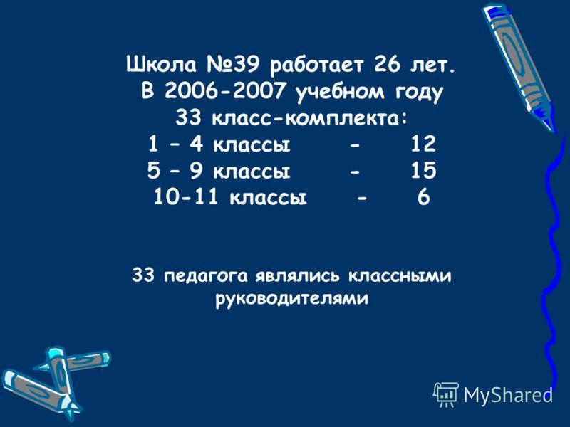 Школа 39 работает 26 лет. В 2006-2007 учебном году 33 класс-комплекта: 1 – 4 классы - 12 5 – 9 классы - 15 10-11 классы - 6 33 педагога являлись классными руководителями