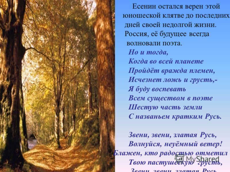 Есенин остался верен этой юношеской клятве до последних дней своей недолгой жизни. Россия, её будущее всегда волновали поэта. Но и тогда, Когда во всей планете Пройдёт вражда племен, Исчезнет ложь и грусть,- Я буду воспевать Всем существом в поэте Ше