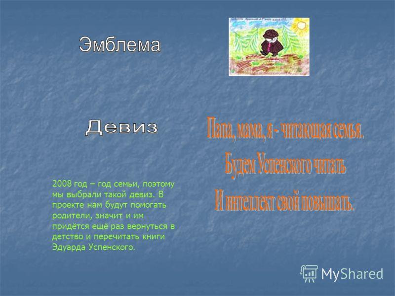 2008 год – год семьи, поэтому мы выбрали такой девиз. В проекте нам будут помогать родители, значит и им придётся ещё раз вернуться в детство и перечитать книги Эдуарда Успенского.
