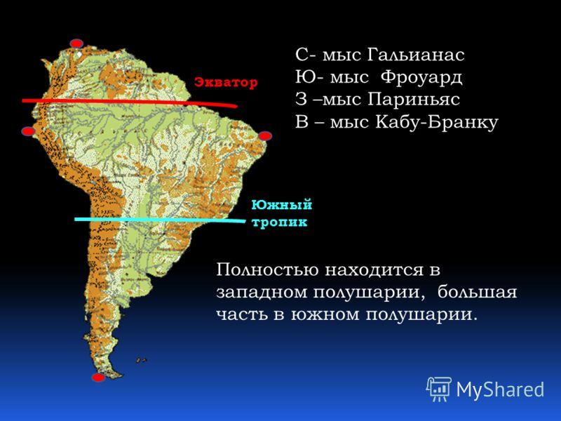 Экватор Южный тропик С- мыс Гальианас Ю- мыс Фроуард З –мыс Париньяс В – мыс Кабу-Бранку Полностью находится в западном полушарии, большая часть в южном полушарии.