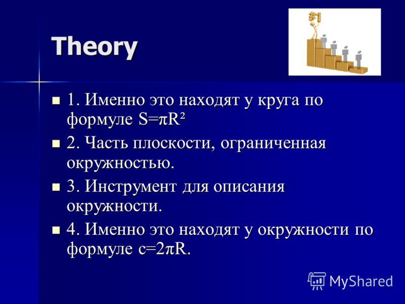 Theory 1. Именно это находят у круга по формуле S=πR² 1. Именно это находят у круга по формуле S=πR² 2. Часть плоскости, ограниченная окружностью. 2. Часть плоскости, ограниченная окружностью. 3. Инструмент для описания окружности. 3. Инструмент для