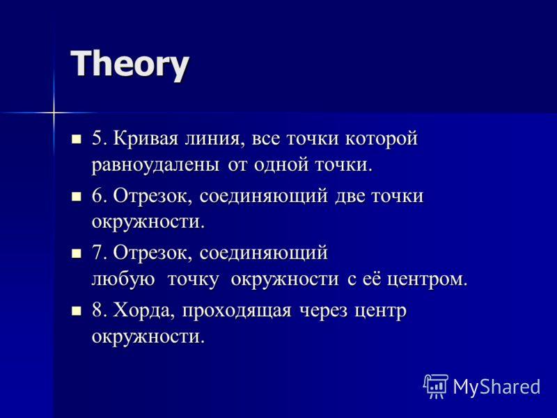 Theory 5. Кривая линия, все точки которой равноудалены от одной точки. 5. Кривая линия, все точки которой равноудалены от одной точки. 6. Отрезок, соединяющий две точки окружности. 6. Отрезок, соединяющий две точки окружности. 7. Отрезок, соединяющий