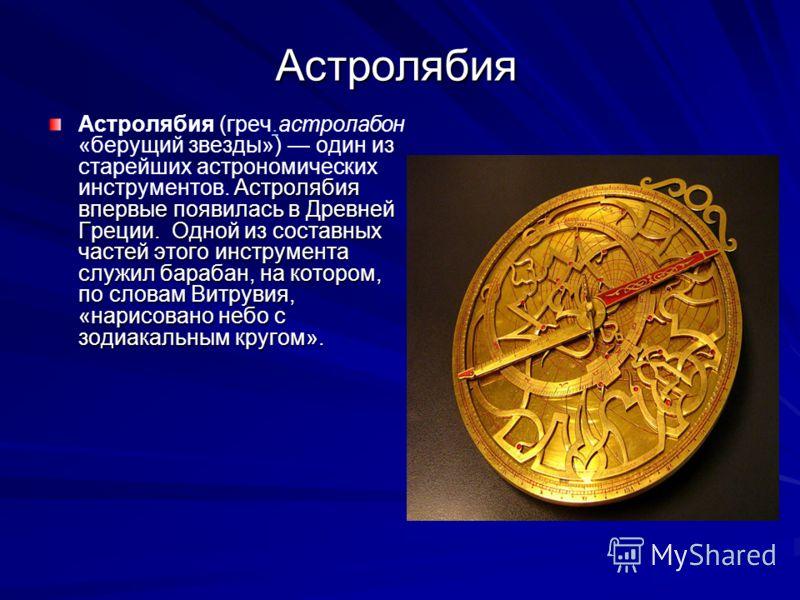 Астролябия Астролябия впервые появилась в Древней Греции. Одной из составных частей этого инструмента служил барабан, на котором, по словам Витрувия, «нарисовано небо с зодиакальным кругом». Астролябия (греч.астролабон «берущий звезды») один из старе