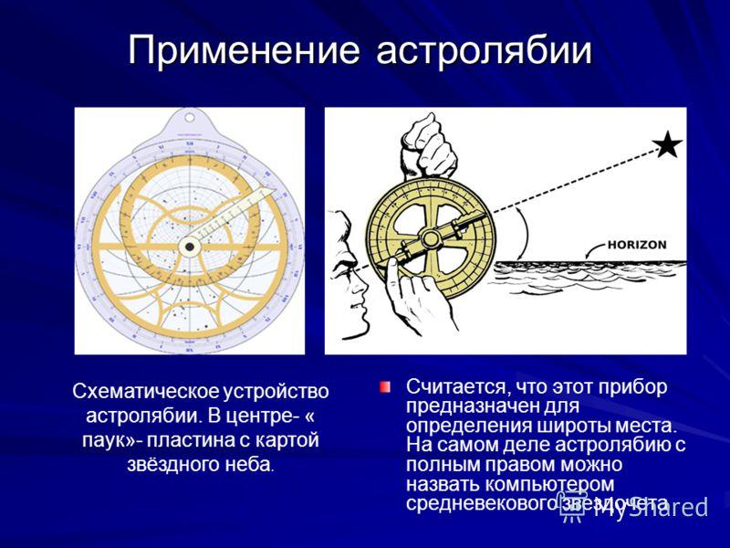 Применение астролябии Считается, что этот прибор предназначен для определения широты места. На самом деле астролябию с полным правом можно назвать компьютером средневекового звездочета Схематическое устройство астролябии. В центре- « паук»- пластина