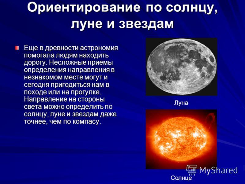 Ориентирование по солнцу, луне и звездам Еще в древности астрономия помогала людям находить дорогу. Несложные приемы определения направления в незнакомом месте могут и сегодня пригодиться нам в походе или на прогулке. Направление на стороны света мож