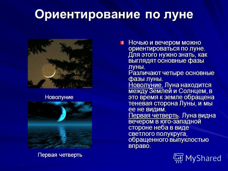 Ночью и вечером можно ориентироваться по луне. Для этого нужно знать, как выглядят основные фазы луны. Различают четыре основные фазы луны.. Луна находится между Землей и Солнцем, в это время к земле обращена теневая сторона Луны, и мы ее не видим. П