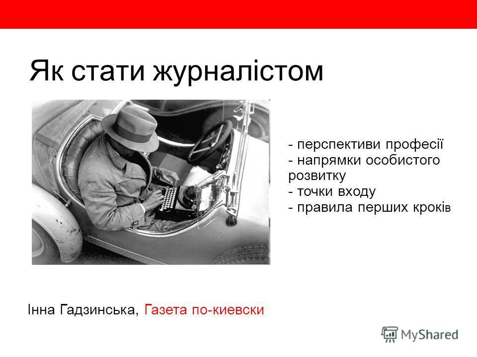 Як стати журналістом Інна Гадзинська, Газета по-киевски - перспективи професії - напрямки особистого розвитку - точки входу - правила перших крокі в