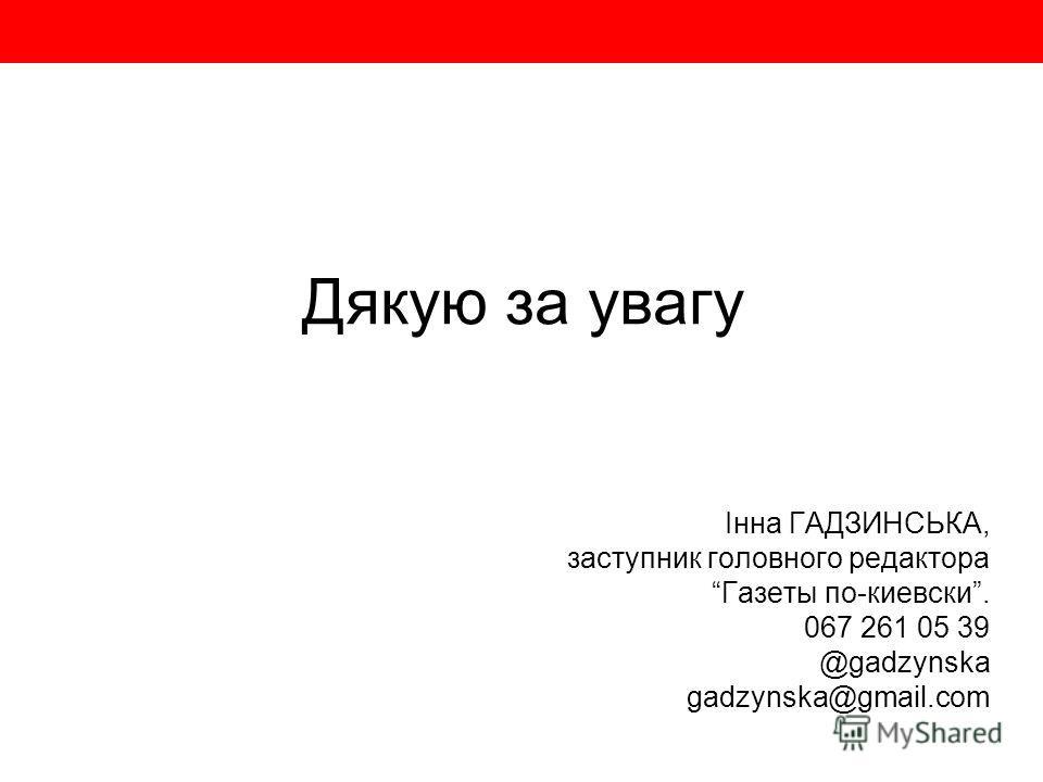 Дякую за увагу Інна ГАДЗИНСЬКА, заступник головного редактора Газеты по-киевски. 067 261 05 39 @gadzynska gadzynska@gmail.com