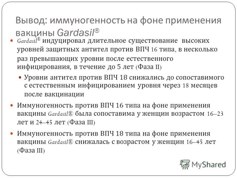 Вывод : иммуногенность на фоне применения вакцины Gardasil ® Gardasil ® индуцировал длительное существование высоких уровней защитных антител против ВПЧ 16 типа, в несколько раз превышающих уровни после естественного инфицирования, в течение до 5 лет