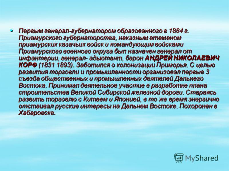 Первым генерал-губернатором образованного в 1884 г. Приамурского губернаторства, наказным атаманом приамурских казачьих войск и командующим войсками Приамурского военного округа был назначен генерал от инфантерии, генерал- адьютант, барон АНДРЕЙ НИКО