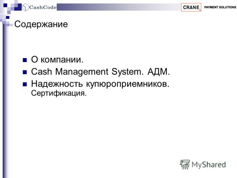 Содержание О компании. Cash Management System. АДМ. Надежность купюроприемников. Сертификация.