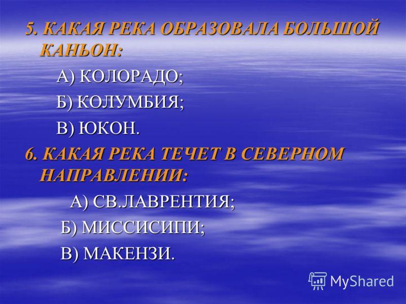 3. НАЗОВИТЕ ЛЕВЫЙ ПРИТОК МИССИСИПИ: А) АРКАНЗАС; А) АРКАНЗАС; Б) МИССУРИ; Б) МИССУРИ; В) ОГАЙО. В) ОГАЙО. 4. РЕКА НИАГАРА НАХОДИТСЯ МЕЖДУ ОЗЕРАМИ: А) ВЕРХНЕЕ И МИЧИГАН; А) ВЕРХНЕЕ И МИЧИГАН; Б) МИЧИГАН И ГУРОН; Б) МИЧИГАН И ГУРОН; В) ЭРИ И ОНТАРИО В)