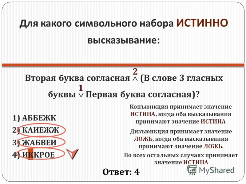 Для какого символьного набора ИСТИННО высказывание : Вторая буква согласная ( В слове 3 гласных буквы Первая буква согласная )? 1) АББЕЖК 2) КАИЕЖЖ 3) ЖАБВЕИ 4) ИККРОЕ Ответ : 4 1 2 Конъюнкция принимает значение ИСТИНА, когда оба высказывания принима