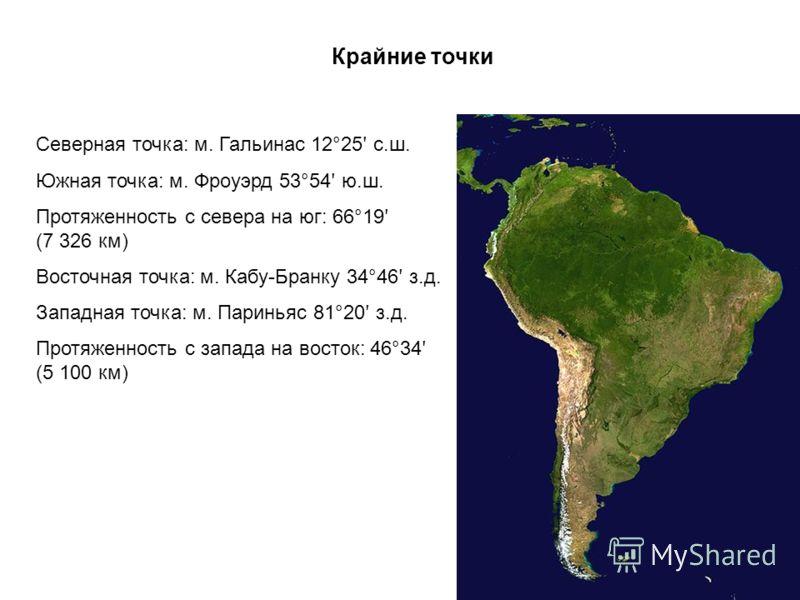 Северная точка: м. Гальинас 12°25 ʹ с.ш. Южная точка: м. Фроуэрд 53°54 ʹ ю.ш. Протяженность с севера на юг: 66°19 ʹ (7 326 км) Восточная точка: м. Кабу-Бранку 34°46 ʹ з.д. Западная точка: м. Париньяс 81°20 ʹ з.д. Протяженность с запада на восток: 46°