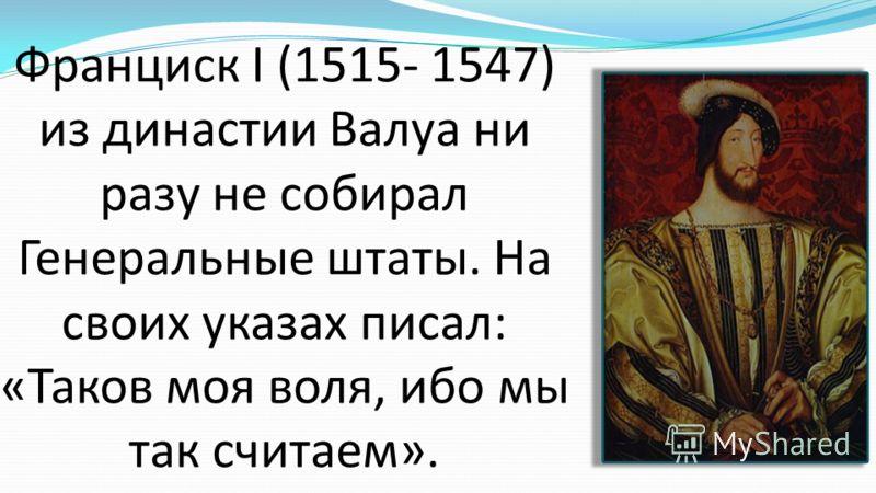 Франциск I (1515- 1547) из династии Валуа ни разу не собирал Генеральные штаты. На своих указах писал: «Таков моя воля, ибо мы так считаем».