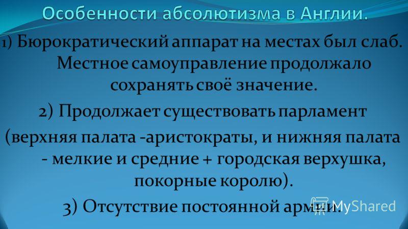 1) Бюрократический аппарат на местах был слаб. Местное самоуправление продолжало сохранять своё значение. 2) Продолжает существовать парламент (верхняя палата -аристократы, и нижняя палата - мелкие и средние + городская верхушка, покорные королю). 3)