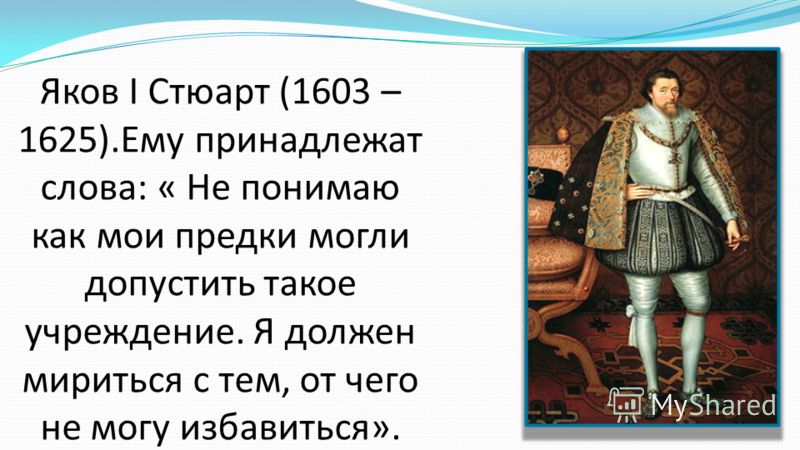 Яков I Стюарт (1603 – 1625).Ему принадлежат слова: « Не понимаю как мои предки могли допустить такое учреждение. Я должен мириться с тем, от чего не могу избавиться».