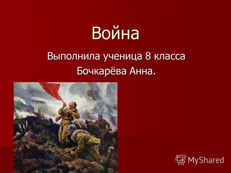 Война Выполнила ученица 8 класса Бочкарёва Анна.