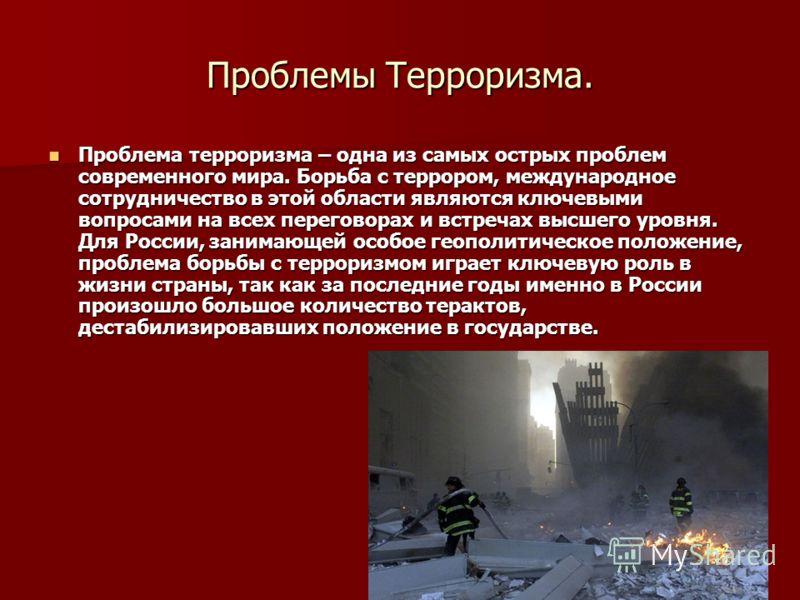 Проблемы Терроризма. Проблема терроризма – одна из самых острых проблем современного мира. Борьба с террором, международное сотрудничество в этой области являются ключевыми вопросами на всех переговорах и встречах высшего уровня. Для России, занимающ