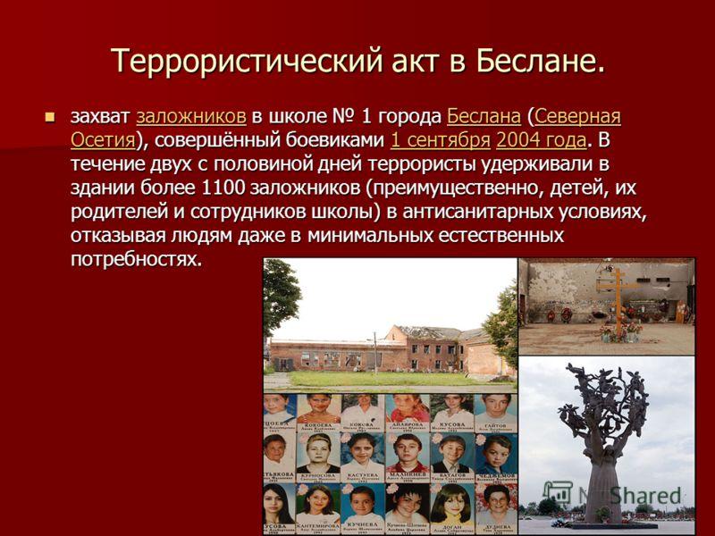 Террористический акт в Беслане. захват заложников в школе 1 города Беслана (Северная Осетия), совершённый боевиками 1 сентября 2004 года. В течение двух с половиной дней террористы удерживали в здании более 1100 заложников (преимущественно, детей, их