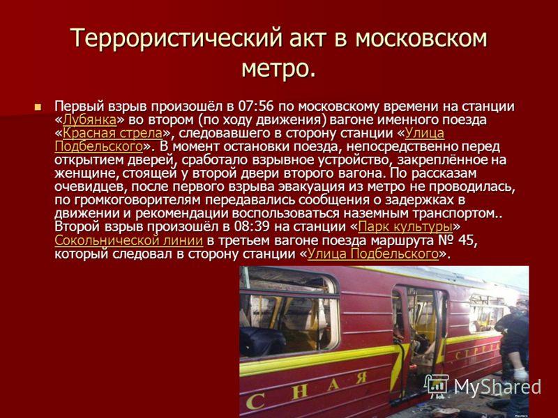 Террористический акт в московском метро. Первый взрыв произошёл в 07:56 по московскому времени на станции «Лубянка» во втором (по ходу движения) вагоне именного поезда «Красная стрела», следовавшего в сторону станции «Улица Подбельского». В момент ос