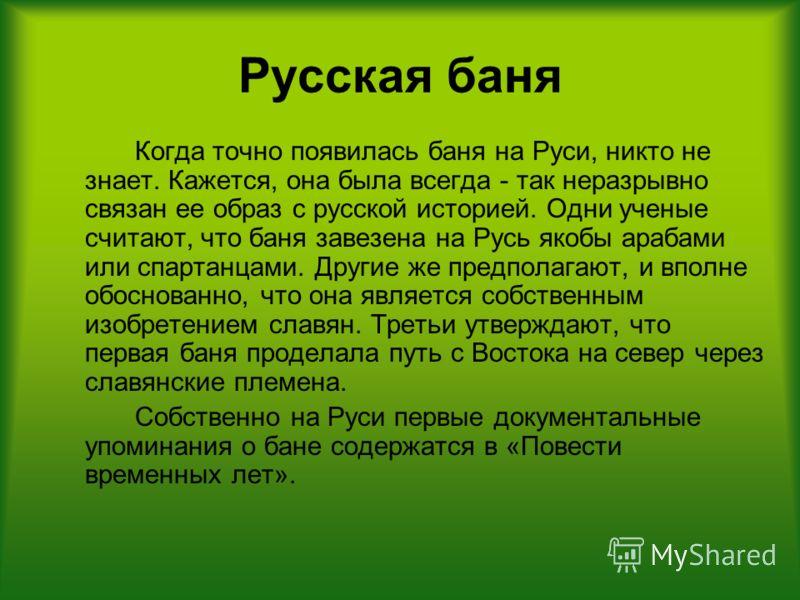 Русская баня Когда точно появилась баня на Руси, никто не знает. Кажется, она была всегда - так неразрывно связан ее образ с русской историей. Одни ученые считают, что баня завезена на Русь якобы арабами или спартанцами. Другие же предполагают, и впо