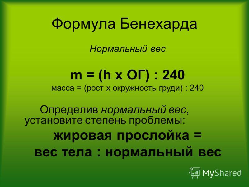 Формула Бенехарда Нормальный вес m = (h x ОГ) : 240 масса = (рост х окружность груди) : 240 Определив нормальный вес, установите степень проблемы: жировая прослойка = вес тела : нормальный вес