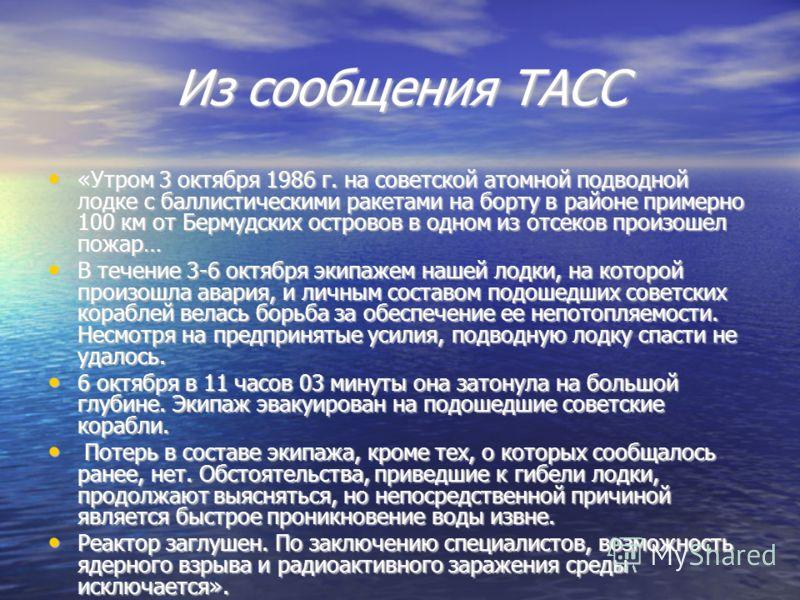 Из сообщения ТАСС «Утром 3 октября 1986 г. на советской атомной подводной лодке с баллистическими ракетами на борту в районе примерно 100 км от Бермудских островов в одном из отсеков произошел пожар… «Утром 3 октября 1986 г. на советской атомной подв