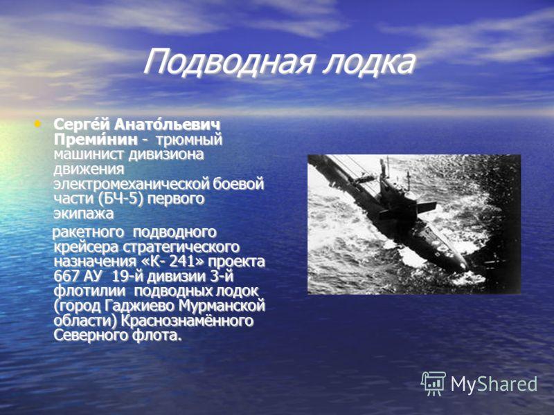 Подводная лодка Серге́й Анато́льевич Преми́нин - трюмный машинист дивизиона движения электромеханической боевой части (БЧ-5) первого экипажа Серге́й Анато́льевич Преми́нин - трюмный машинист дивизиона движения электромеханической боевой части (БЧ-5)