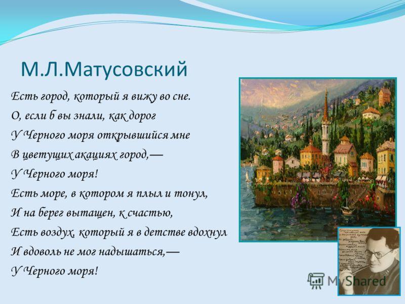 М.Л.Матусовский Есть город, который я вижу во сне. О, если б вы знали, как дорог У Черного моря открывшийся мне В цветущих акациях город, У Черного моря! Есть море, в котором я плыл и тонул, И на берег вытащен, к счастью, Есть воздух, который я в дет