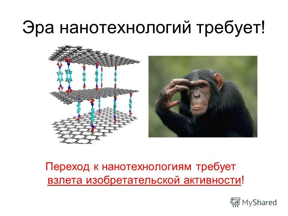 Эра нанотехнологий требует! Переход к нанотехнологиям требует взлета изобретательской активности!