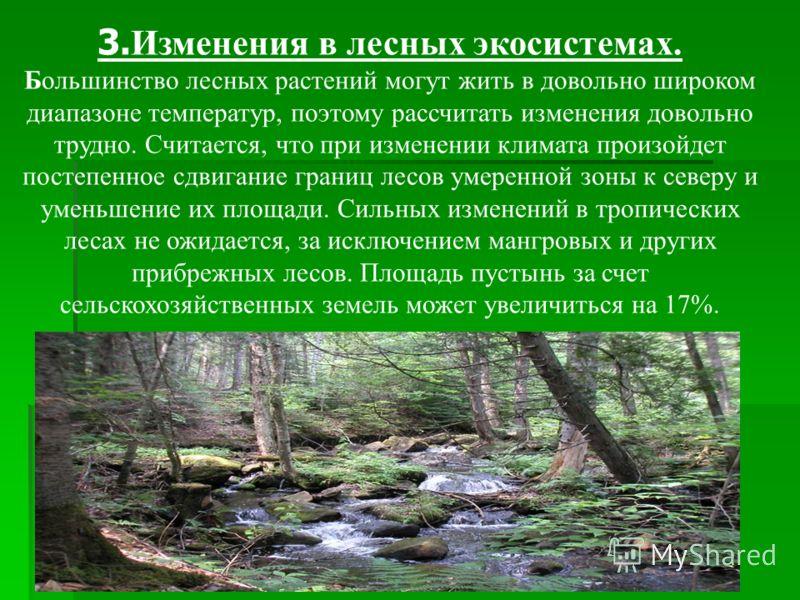 3. Изменения в лесных экосистемах. Большинство лесных растений могут жить в довольно широком диапазоне температур, поэтому рассчитать изменения довольно трудно. Считается, что при изменении климата произойдет постепенное сдвигание границ лесов умерен