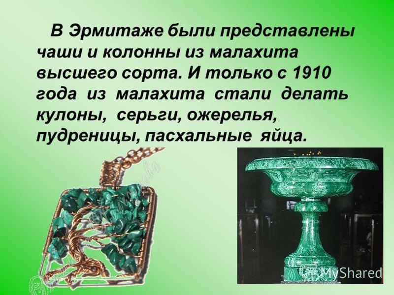 В Эрмитаже были представлены чаши и колонны из малахита высшего сорта. И только с 1910 года из малахита стали делать кулоны, серьги, ожерелья, пудреницы, пасхальные яйца.