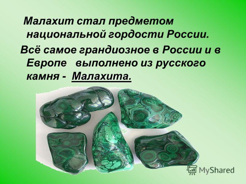 Малахит стал предметом национальной гордости России. Малахита. Всё самое грандиозное в России и в Европе выполнено из русского камня - Малахита.