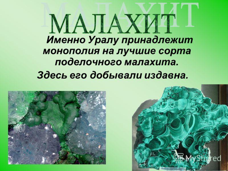 Именно Уралу принадлежит монополия на лучшие сорта поделочного малахита. Здесь его добывали издавна.