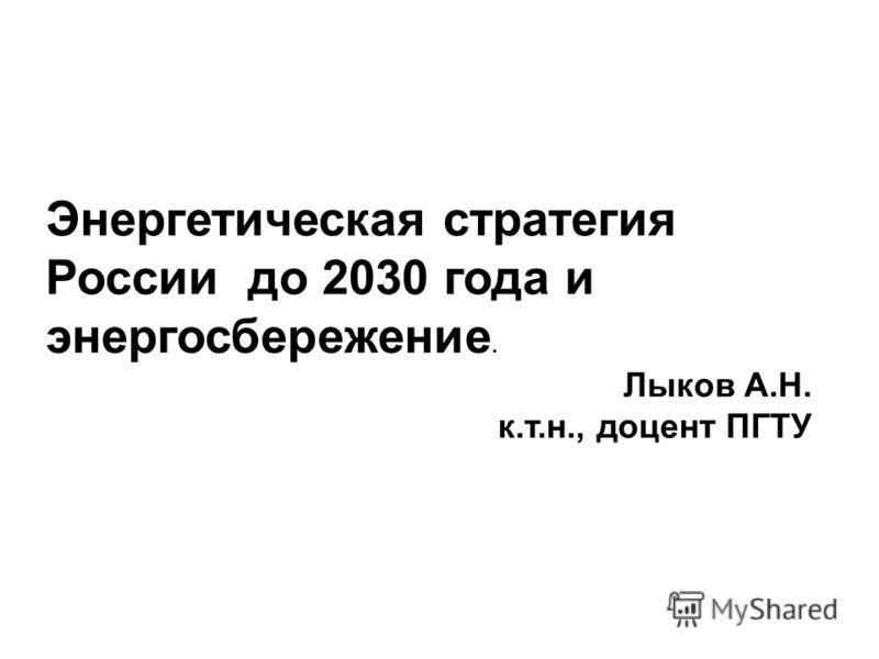Энергетическая стратегия России до 2030 года и энергосбережение. Лыков А.Н. к.т.н., доцент ПГТУ