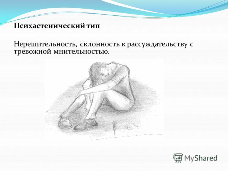 Психастенический тип Нерешительность, склонность к рассуждательству с тревожной мнительностью.