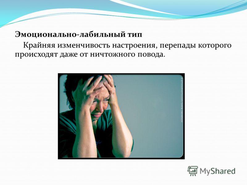 Эмоционально-лабильный тип Крайняя изменчивость настроения, перепады которого происходят даже от ничтожного повода.