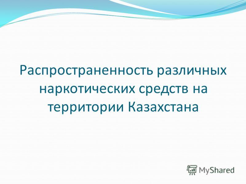 Распространенность различных наркотических средств на территории Казахстана