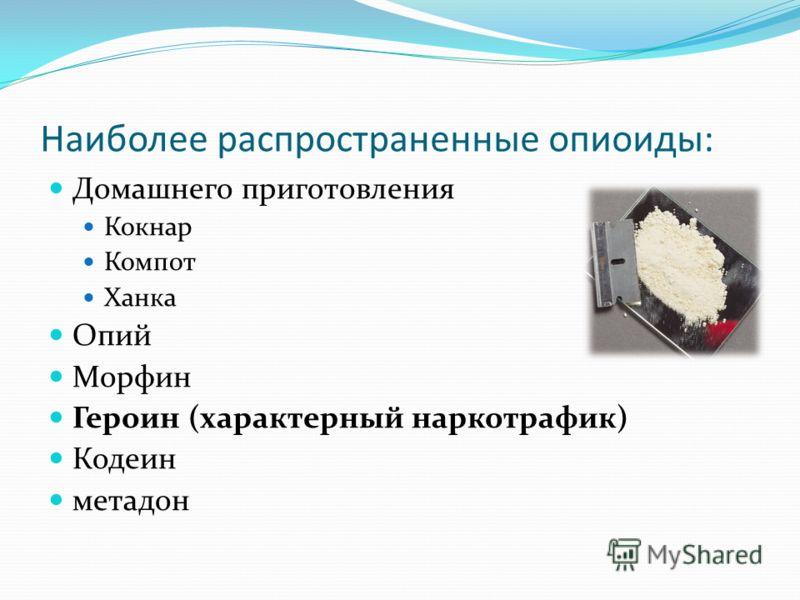 Наиболее распространенные опиоиды: Домашнего приготовления Кокнар Компот Ханка Опий Морфин Героин (характерный наркотрафик) Кодеин метадон