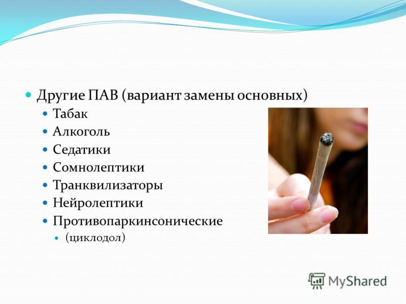 Другие ПАВ (вариант замены основных) Табак Алкоголь Седатики Сомнолептики Транквилизаторы Нейролептики Противопаркинсонические (циклодол)