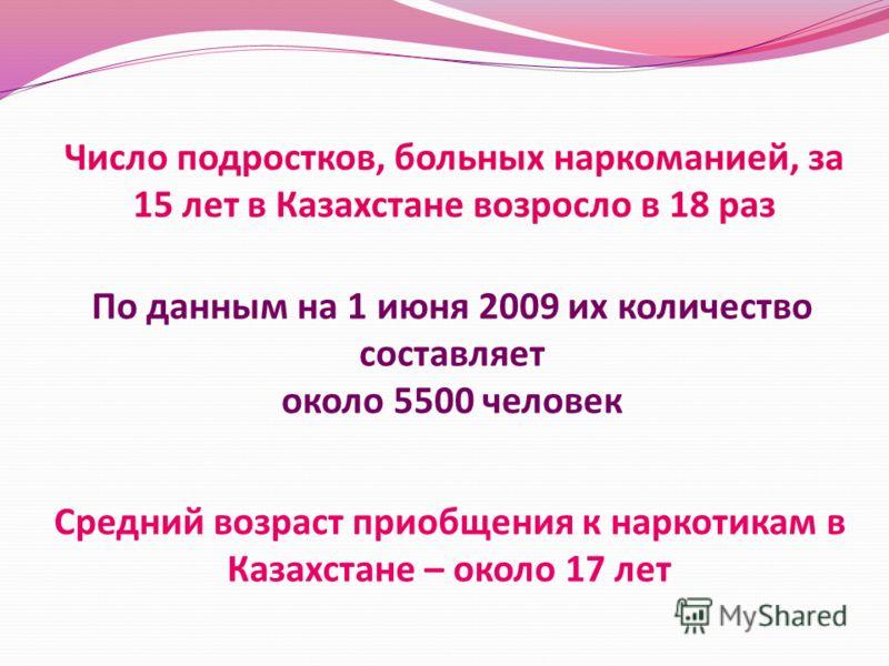 Число подростков, больных наркоманией, за 15 лет в Казахстане возросло в 18 раз По данным на 1 июня 2009 их количество составляет около 5500 человек Средний возраст приобщения к наркотикам в Казахстане – около 17 лет