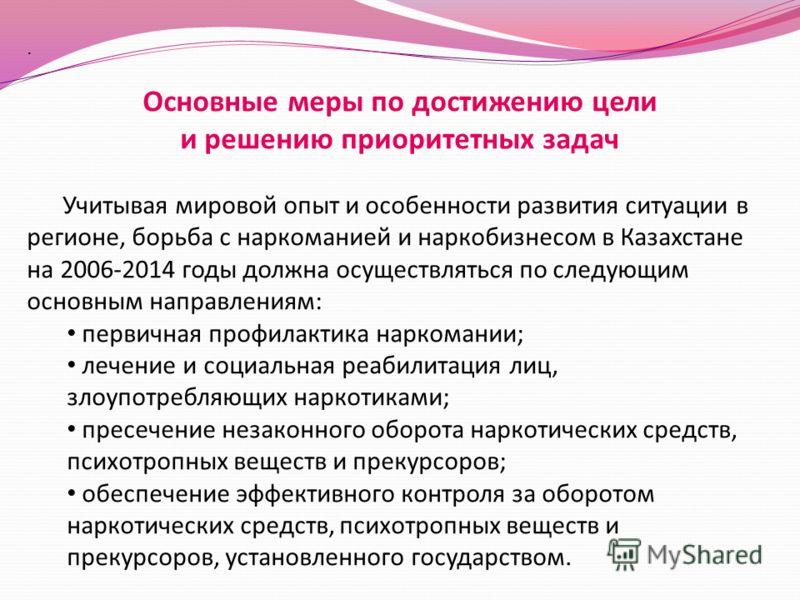 . Основные меры по достижению цели и решению приоритетных задач Учитывая мировой опыт и особенности развития ситуации в регионе, борьба с наркоманией и наркобизнесом в Казахстане на 2006-2014 годы должна осуществляться по следующим основным направлен