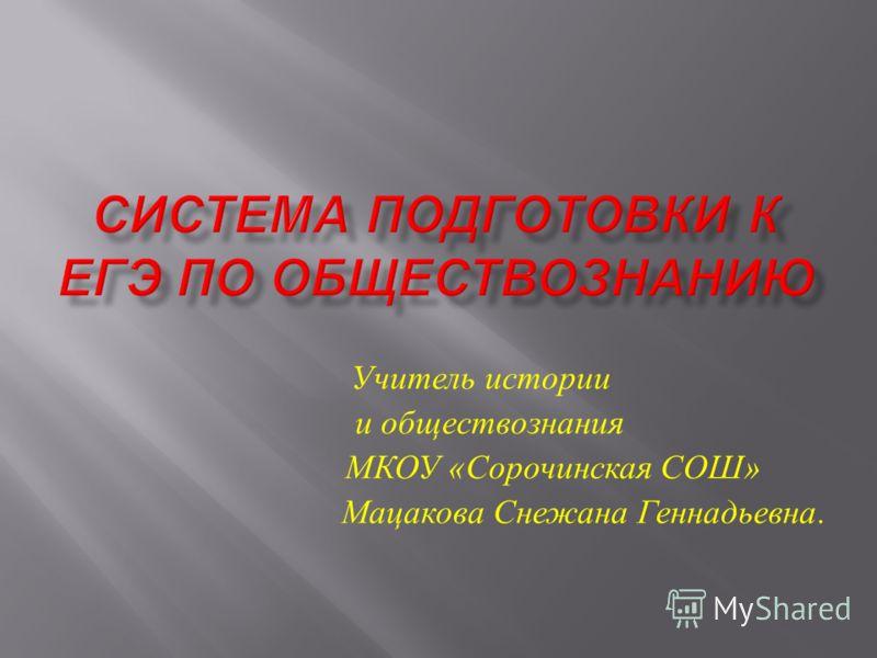 Учитель истории и обществознания МКОУ « Сорочинская СОШ » Мацакова Снежана Геннадьевна.