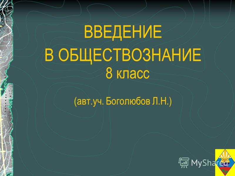 ВВЕДЕНИЕ В ОБЩЕСТВОЗНАНИЕ 8 класс (авт.уч. Боголюбов Л.Н.)