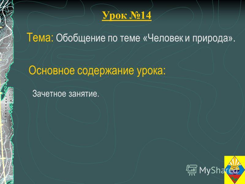 Урок 14 Тема: Обобщение по теме «Человек и природа». Зачетное занятие. Основное содержание урока: