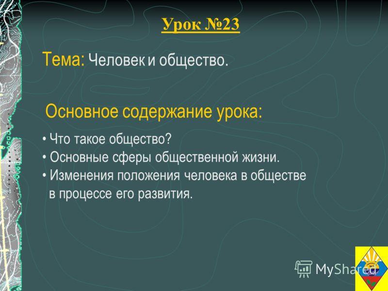 Урок 23 Тема: Человек и общество. Что такое общество? Основные сферы общественной жизни. Изменения положения человека в обществе в процессе его развития. Основное содержание урока:
